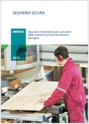 Segheria sicura - Opuscolo informativo per Lavoratori delle aziende di prima lavorazione del legno